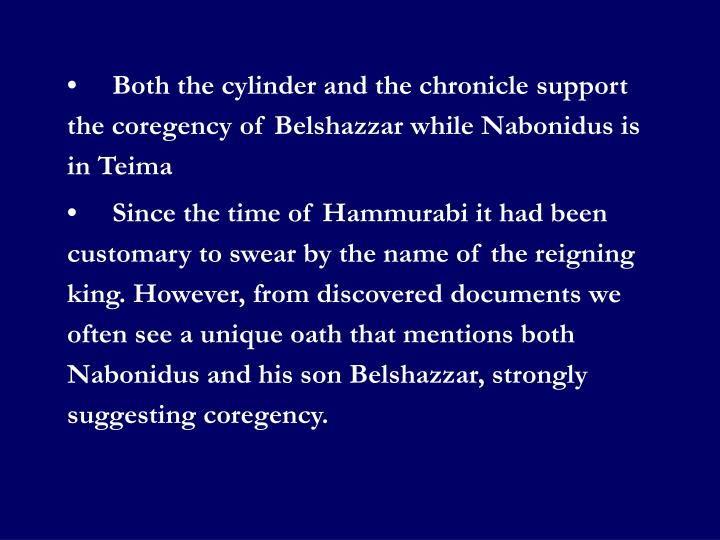 •	Both the cylinder and the chronicle support the coregency of Belshazzar while Nabonidus is in Teima
