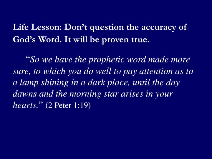 Life Lesson: Don't question the accuracy of God's Word. It will be proven true.
