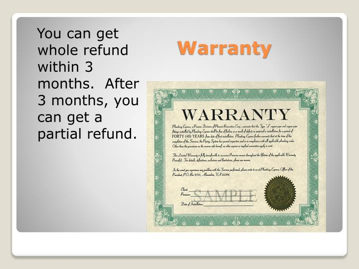 You can get whole refund within 3 months.  After 3 months, you can get a partial refund.