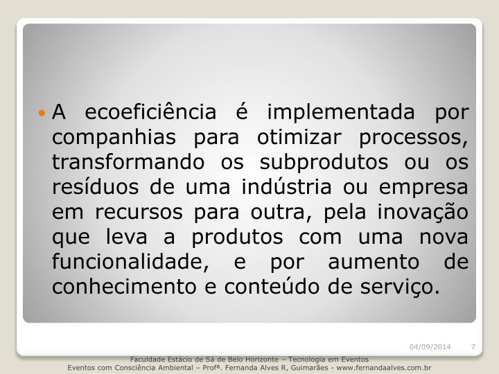 A ecoeficiência é implementada por companhias para otimizar processos, transformando os subprodutos ou os resíduos de uma indústria ou empresa em recursos para outra, pela inovação que leva a produtos com uma nova funcionalidade, e por aumento de conhecimento e conteúdo de serviço.