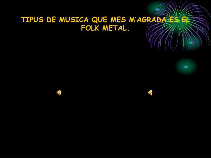 TIPUS DE MUSICA QUE MES M'AGRADA ES EL FOLK METAL.