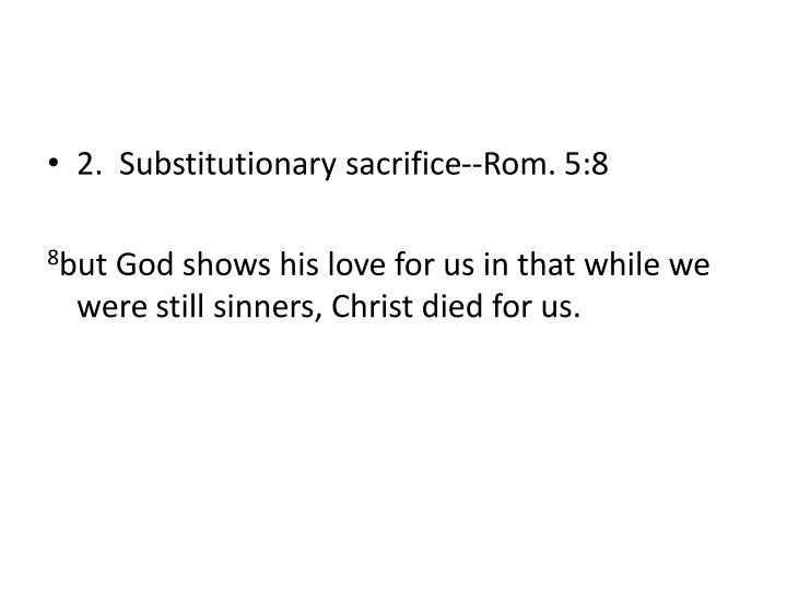 2.  Substitutionary sacrifice--Rom. 5:8