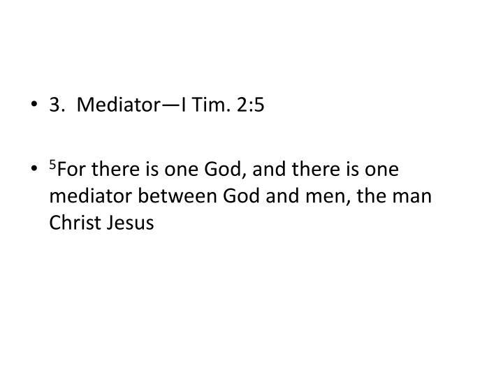 3.  Mediator—I Tim. 2:5