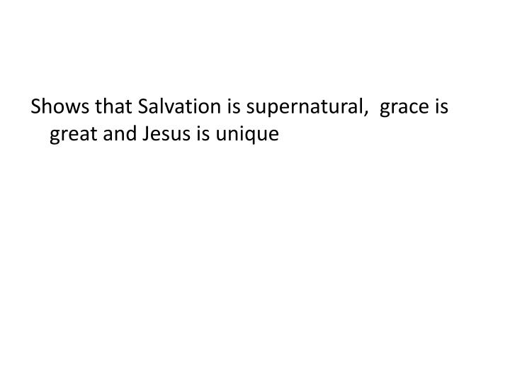 Shows that Salvation is supernatural,  grace is great and Jesus is unique
