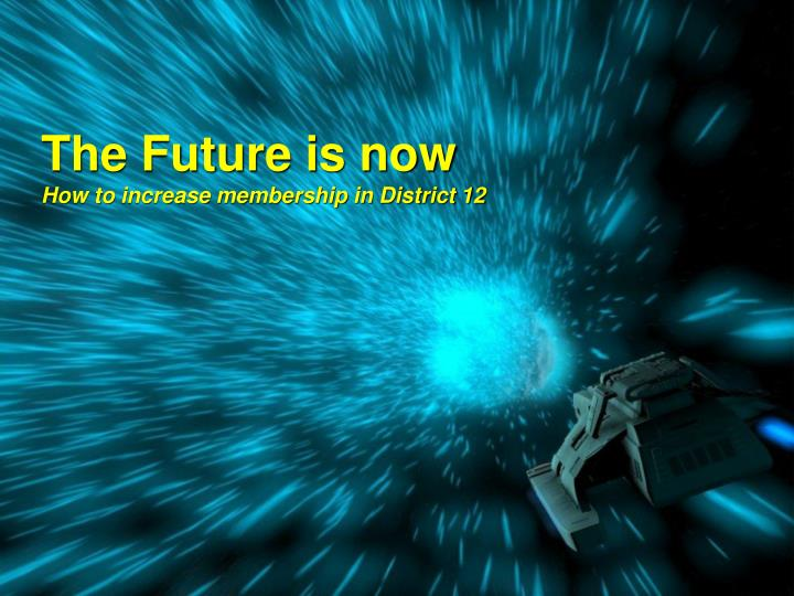 The future is now how to increase membership in district 12