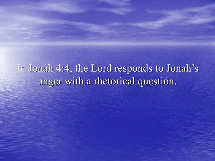 In Jonah 4:4, the Lord responds to Jonah's anger with a rhetorical question.
