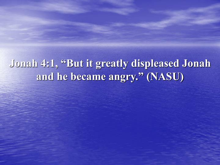 "Jonah 4:1, ""But it greatly displeased Jonah and he became angry."" (NASU)"