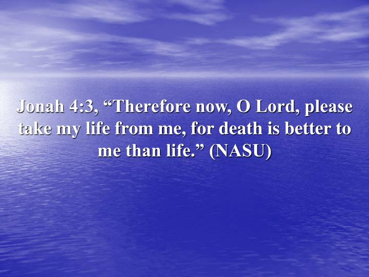 "Jonah 4:3, ""Therefore now, O Lord, please take my life from me, for death is better to me than life."" (NASU)"