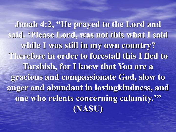 "Jonah 4:2, ""He prayed to the Lord and said, 'Please Lord, was not this what I said while I was still in my own country? Therefore in order to forestall this I fled to Tarshish, for I knew that You are a gracious and compassionate God, slow to anger and abundant in lovingkindness, and one who relents concerning calamity.'"" (NASU)"