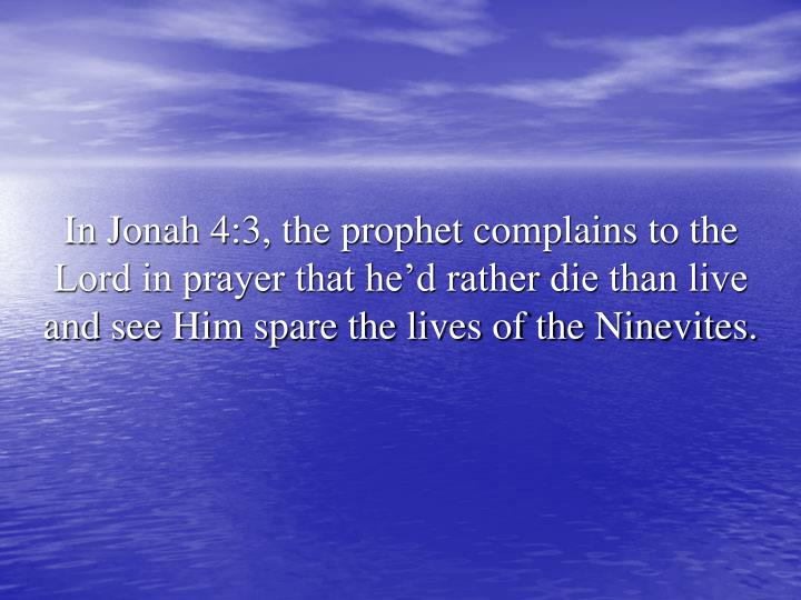 In Jonah 4:3, the prophet complains to the Lord in prayer that he'd rather die than live and see Him spare the lives of the Ninevites.