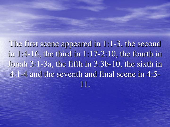 The first scene appeared in 1:1-3, the second in 1:4-16, the third in 1:17-2:10, the fourth in Jonah 3:1-3a, the fifth in 3:3b-10, the sixth in 4:1-4 and the seventh and final scene in 4:5-11.