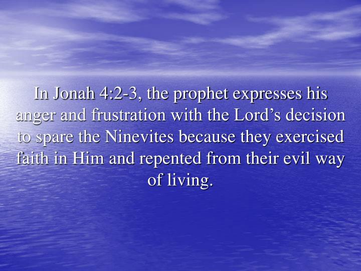In Jonah 4:2-3, the prophet expresses his anger and frustration with the Lord's decision to spare the Ninevites because they exercised faith in Him and repented from their evil way of living.