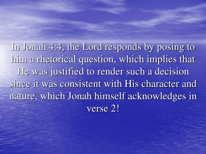 In Jonah 4:4, the Lord responds by posing to him a rhetorical question, which implies that He was justified to render such a decision since it was consistent with His character and nature, which Jonah himself acknowledges in verse 2!