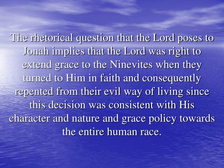 The rhetorical question that the Lord poses to Jonah implies that the Lord was right to extend grace to the Ninevites when they turned to Him in faith and consequently repented from their evil way of living since this decision was consistent with His character and nature and grace policy towards the entire human race.