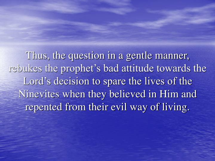 Thus, the question in a gentle manner, rebukes the prophet's bad attitude towards the Lord's decision to spare the lives of the Ninevites when they believed in Him and repented from their evil way of living.