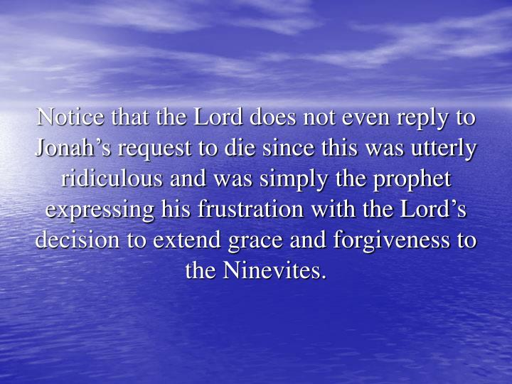 Notice that the Lord does not even reply to Jonah's request to die since this was utterly ridiculous and was simply the prophet expressing his frustration with the Lord's decision to extend grace and forgiveness to the Ninevites.