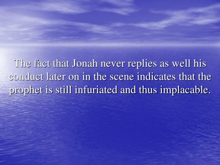 The fact that Jonah never replies as well his conduct later on in the scene indicates that the prophet is still infuriated and thus implacable.