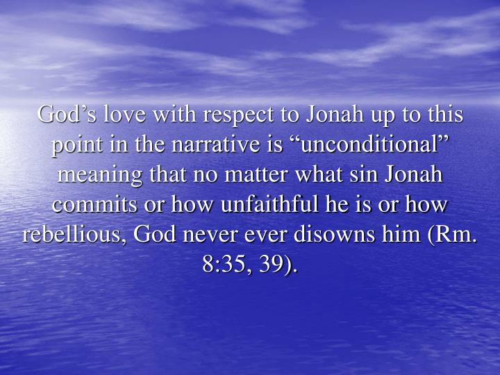 "God's love with respect to Jonah up to this point in the narrative is ""unconditional"" meaning that no matter what sin Jonah commits or how unfaithful he is or how rebellious, God never ever disowns him (Rm. 8:35, 39)."