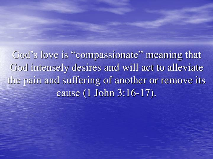 "God's love is ""compassionate"" meaning that God intensely desires and will act to alleviate the pain and suffering of another or remove its cause (1 John 3:16-17)."