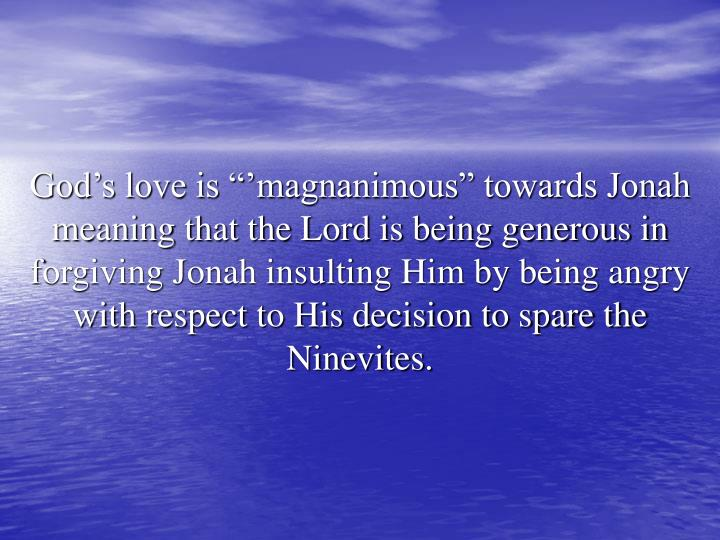 "God's love is ""'magnanimous"" towards Jonah meaning that the Lord is being generous in forgiving Jonah insulting Him by being angry with respect to His decision to spare the Ninevites."
