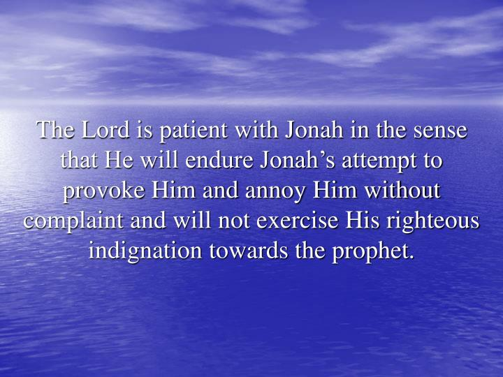 The Lord is patient with Jonah in the sense that He will endure Jonah's attempt to provoke Him and annoy Him without complaint and will not exercise His righteous indignation towards the prophet.