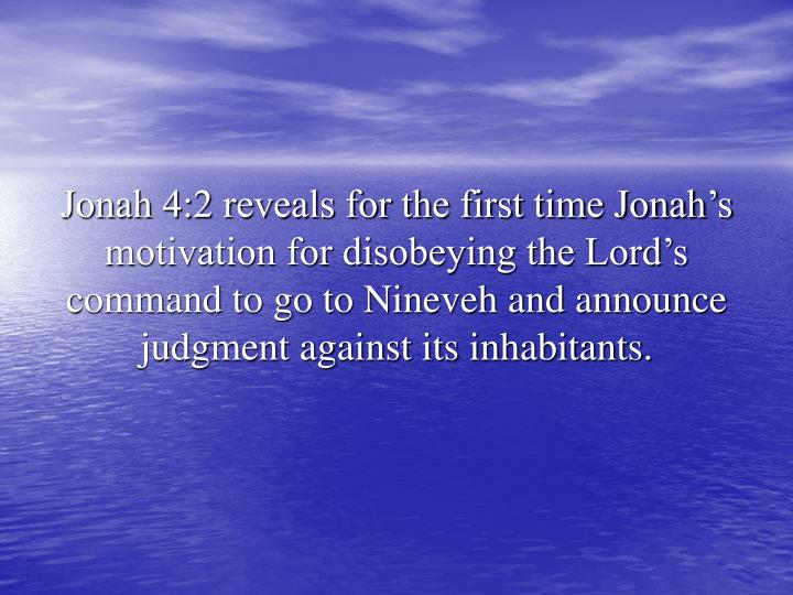 Jonah 4:2 reveals for the first time Jonah's motivation for disobeying the Lord's command to go to Nineveh and announce judgment against its inhabitants.