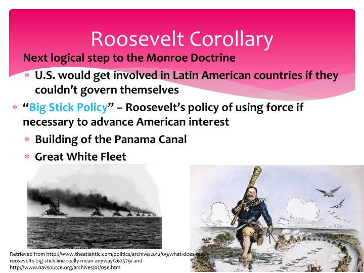 the roosevelt corollary The roosevelt corollary and dollar diplomacy helped increase us influence in latin america i t was an extension to the monroe doctrineit stated the right of the us to intervene in the economic affairs of small countries in the south america ,central america or the caribbean.