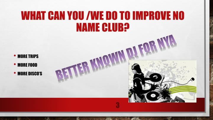 WHAT CAN YOU /WE DO TO IMPROVE NO NAME CLUB?