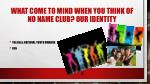 what come to mind when you think of no name club our identity