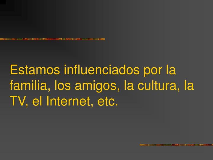 Estamos influenciados por la familia, los amigos, la cultura, la TV, el Internet, etc.