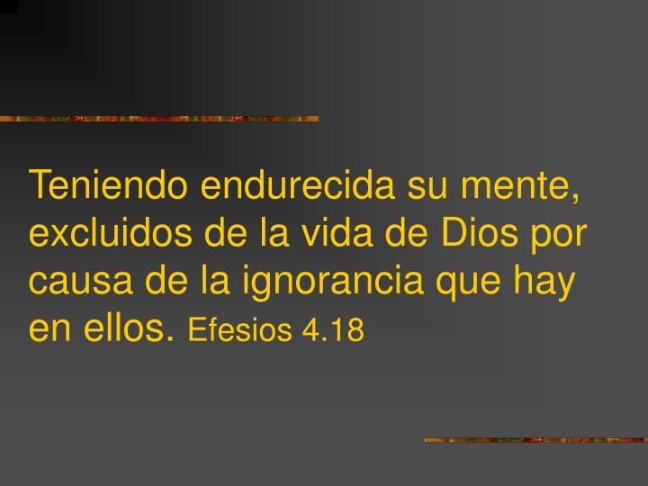 Teniendo endurecida su mente, excluidos de la vida de Dios por causa de la ignorancia que hay en ellos.