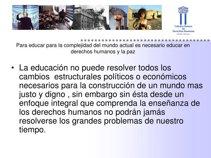 La educación no puede resolver todos los cambios  estructurales políticos o económicos  necesarios para la construcción de un mundo mas justo y digno , sin embargo sin ésta desde un enfoque integral que comprenda la enseñanza de los derechos humanos no podrán jamás resolverse los grandes problemas de nuestro tiempo