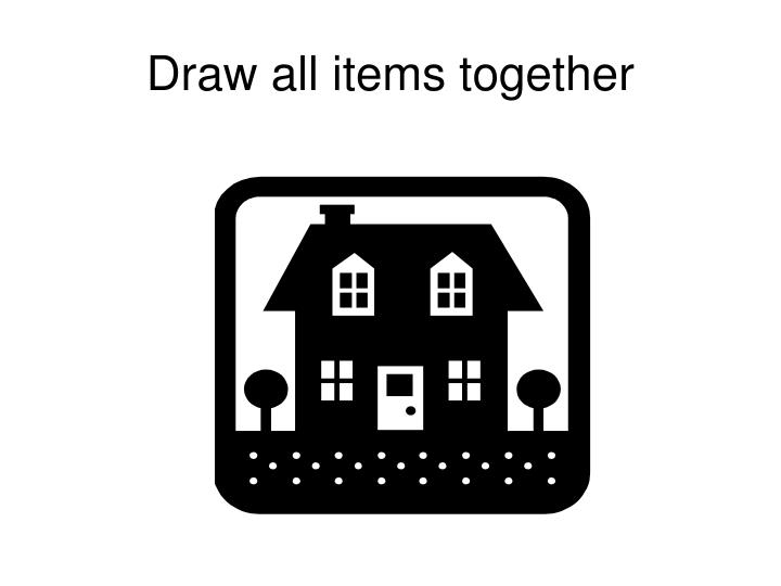 Draw all items together