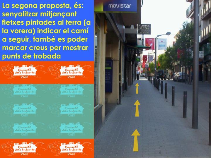 La segona proposta, és: senyalitzar mitjançant fletxes pintades al terra (a la vorera) indicar el camí a seguir, també es poder marcar creus per mostrar punts de trobada