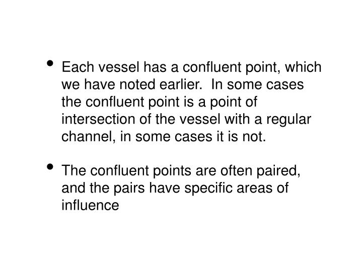 Each vessel has a confluent point, which we have noted earlier.  In some cases the confluent point is a point of intersection of the vessel with a regular channel, in some cases it is not.
