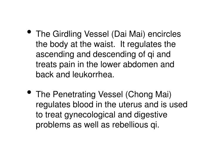 The Girdling Vessel (Dai Mai) encircles the body at the waist.  It regulates the ascending and descending of qi and treats pain in the lower abdomen and back and leukorrhea.
