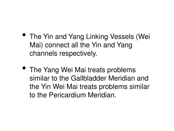 The Yin and Yang Linking Vessels (Wei Mai) connect all the Yin and Yang channels respectively.