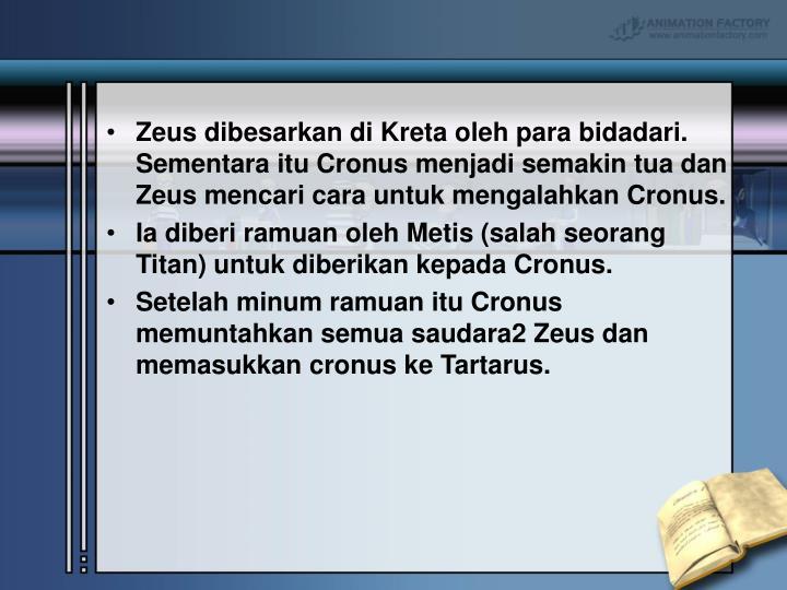 Zeus dibesarkan di Kreta oleh para bidadari. Sementara itu Cronus menjadi semakin tua dan Zeus mencari cara untuk mengalahkan Cronus.