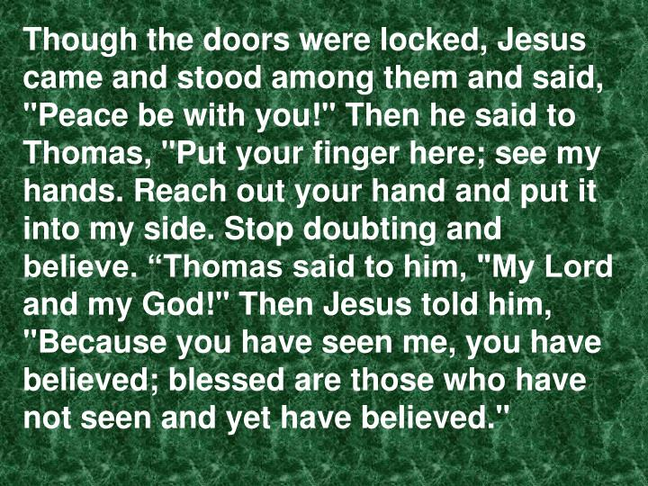 "Though the doors were locked, Jesus came and stood among them and said, ""Peace be with you!"" Then he said to Thomas, ""Put your finger here; see my hands. Reach out your hand and put it"