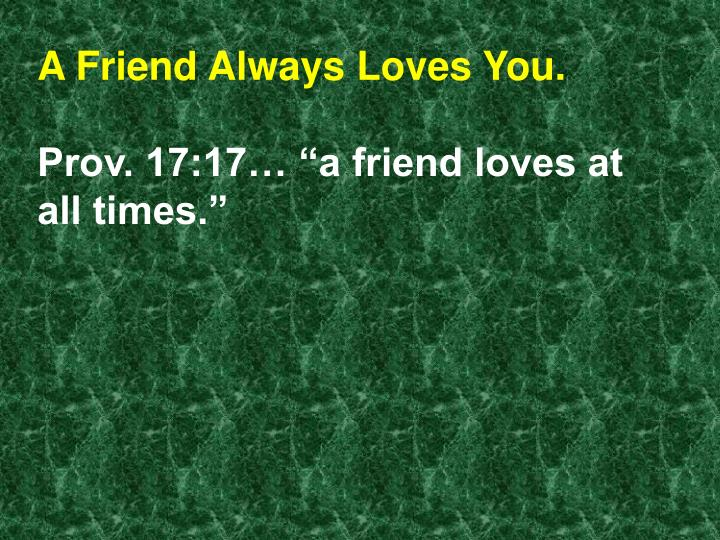 A Friend Always Loves You.
