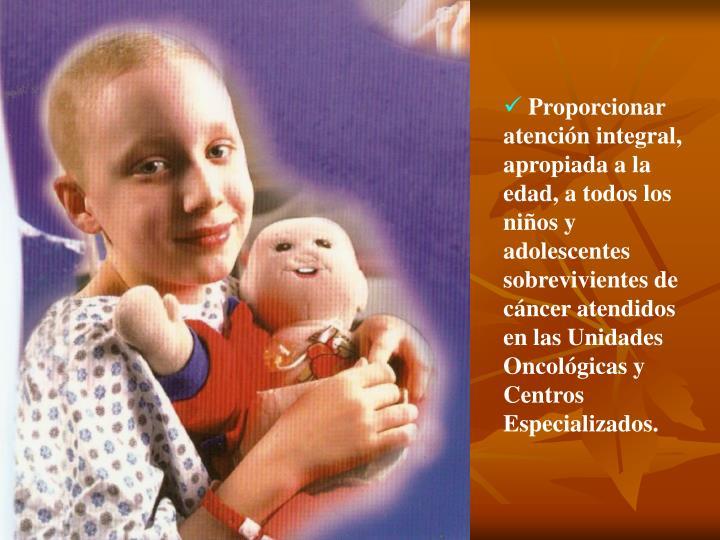 Proporcionar atención integral, apropiada a la edad, a todos los niños y adolescentes sobrevivientes de cáncer atendidos en las Unidades Oncológicas y Centros Especializados.