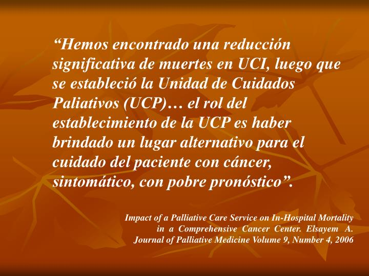 """""""Hemos encontrado una reducción significativa de muertes en UCI, luego que se estableció la Unidad de Cuidados Paliativos (UCP)… el rol del establecimiento de la UCP es haber brindado un lugar alternativo para el cuidado del paciente con cáncer, sintomático, con pobre pronóstico""""."""