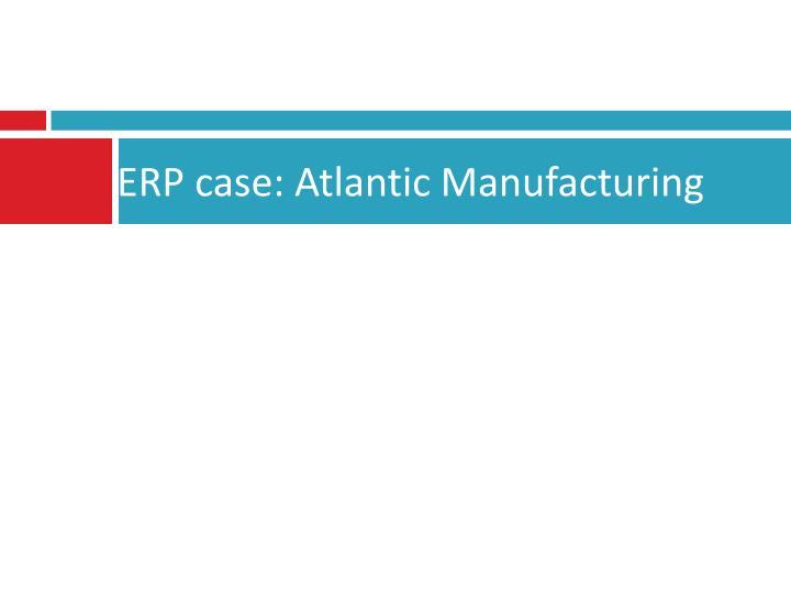 ERP case: Atlantic Manufacturing