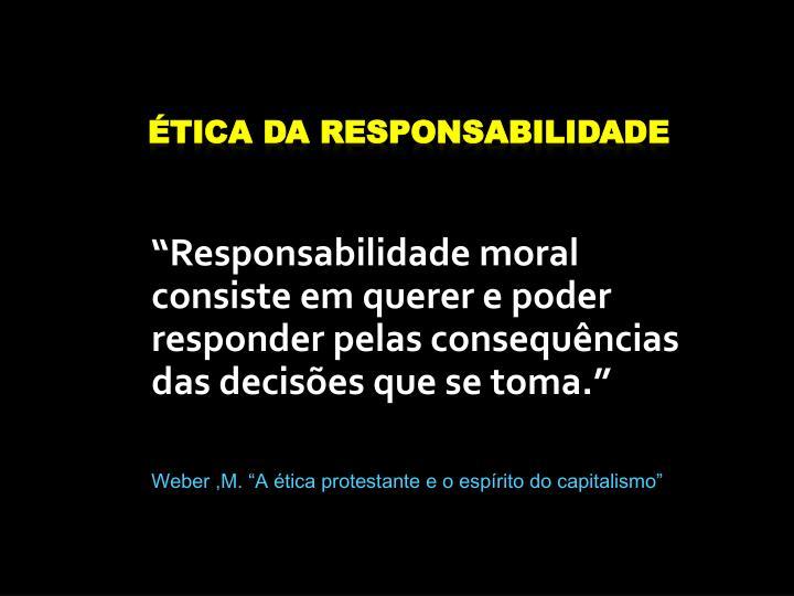 Responsabilidade moral consiste em querer e poder responder pelas consequncias das decises que se toma.