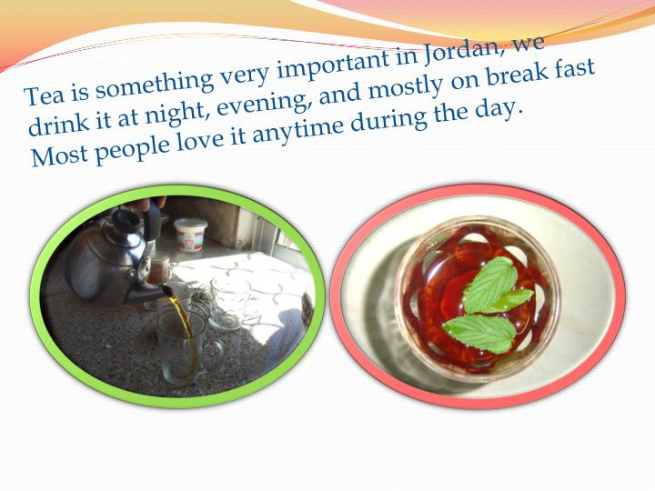 Tea is something very important in Jordan, we drink it at night, evening, and mostly on break fast