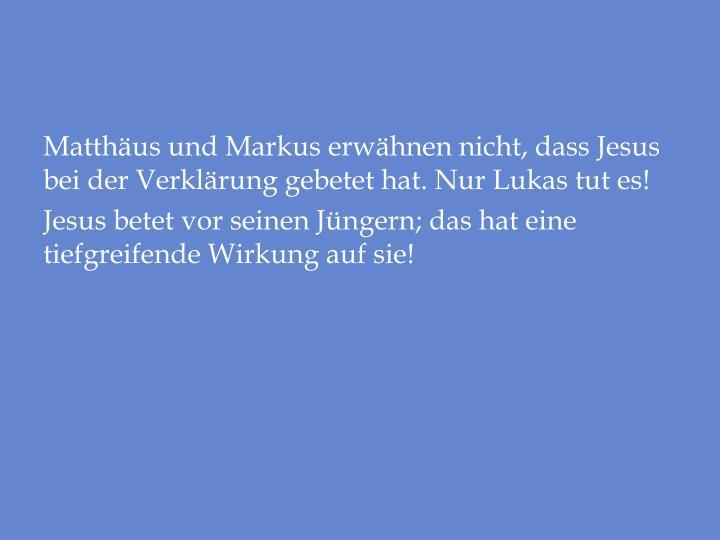 Matthäus und Markus erwähnen nicht, dass Jesus bei der Verklärung gebetet hat. Nur Lukas tut es!