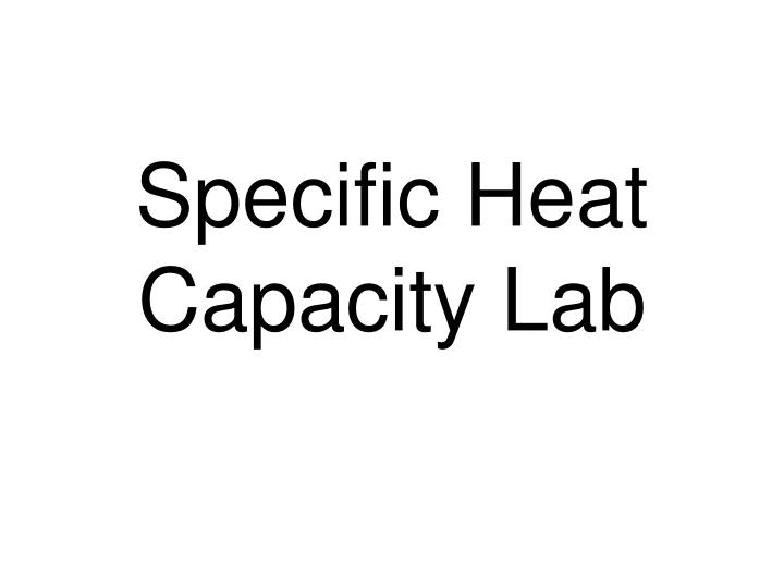 lab for specific heat Leave all other data the same and recalculate the specific heat of the metal now assume that for some reason your measured changes in temperature are off by 1 °c add 1°c to the change in temperature of the metal add 1°c to the change in temperature of the water leave all other data the same and recalculate the.