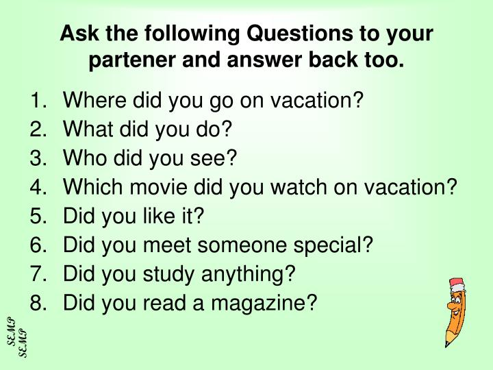 Ask the following Questions to your partener and answer back too.