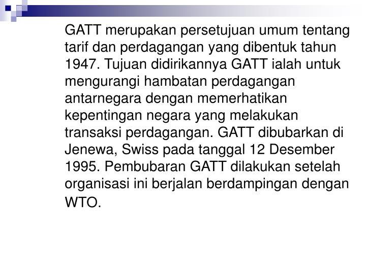 GATT merupakan persetujuan umum tentang tarif dan perdagangan yang dibentuk tahun 1947. Tujuan didirikannya GATT ialah untuk mengurangi hambatan perdagangan antarnegara dengan memerhatikan kepentingan negara yang melakukan transaksi perdagangan. GATT dibubarkan di Jenewa, Swiss pada tanggal 12 Desember 1995. Pembubaran GATT dilakukan setelah organisasi ini berjalan berdampingan dengan WTO.