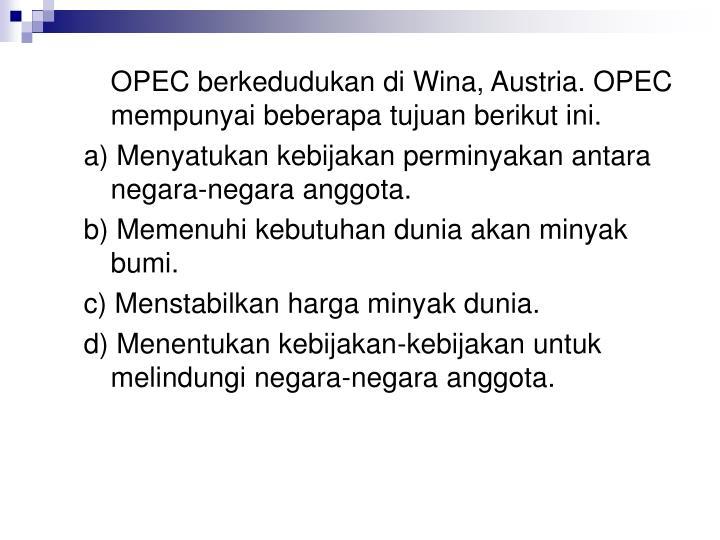 OPEC berkedudukan di Wina, Austria. OPEC mempunyai beberapa tujuan berikut ini.